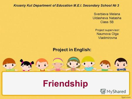 Friendship Krusniy Kut Department of Education M.E.I. Secondary School 3 Sverbieva Melana Uldasheva Natasha Class 5B Project in English: Project supervisor:
