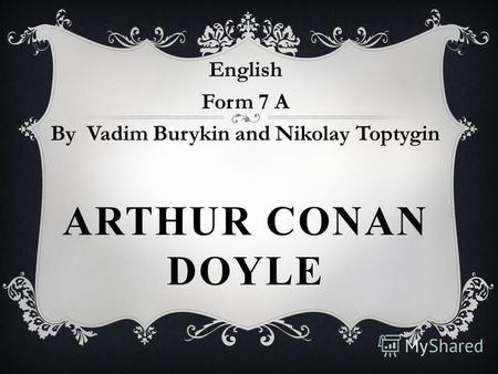 ARTHUR CONAN DOYLE English Form 7 A By Vadim Burykin and Nikolay Toptygin.