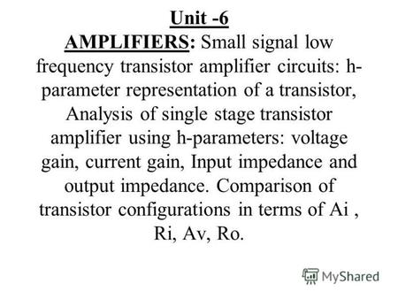Unit -6 AMPLIFIERS: Small signal low frequency transistor amplifier circuits: h- parameter representation of a transistor, Analysis of single stage transistor.
