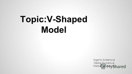Topic:V-Shaped Model Aigerim Arstanova Malika Gumarova Malika Yersainova.