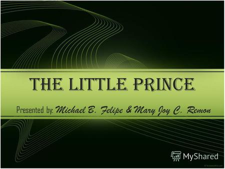 THE LITTLE PRINCE Presented by: Michael B. Felipe & Mary Joy C. Remon.