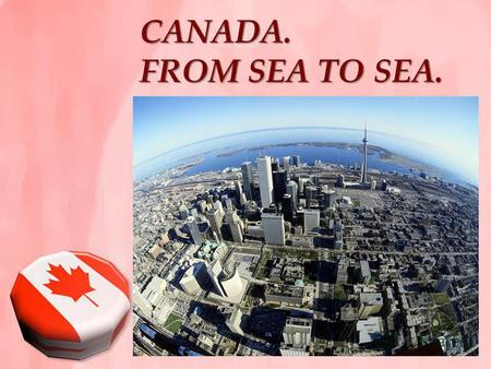 CANADA. FROM SEA TO SEA.. KEY FACTS M otto: From Sea to Sea. A nthem: O CANADA. R oyal anthem: God Save the Queen. C apital: Ottawa. L argest city: Toronto.