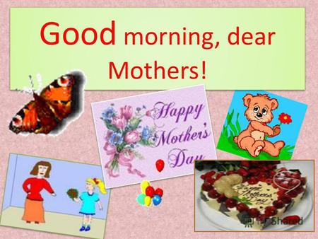 Good morning, dear Mothers! I LOVE MY DEAR MUMMY! I LOVE HER VERY MUCH! AND DO YOU LOVE YOUR MUMMY?