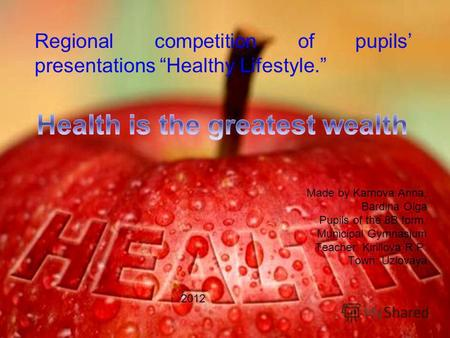 Regional competition of pupils presentations Healthy Lifestyle. Made by Karnova Anna, Bardina Olga Pupils of the 8B form, Municipal Gymnasium Teacher: