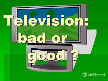 Television: bad or good ?. TV plays a great role in the life of a modern man.