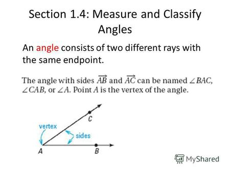 Section 1.4: Measure and Classify Angles An angle consists of two different rays with the same endpoint.