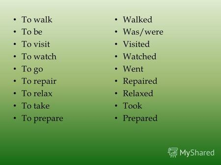 To walk To be To visit To watch To go To repair To relax To take To prepare Walked Was/were Visited Watched Went Repaired Relaxed Took Prepared.