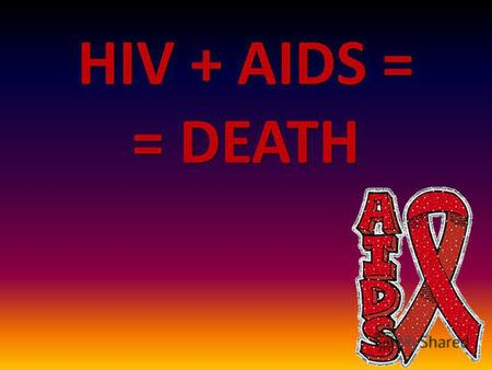 HIV + AIDS = = DEATH Our task was to answer the following questions: What is the difference between HIV and AIDS? What is the difference between HIV.