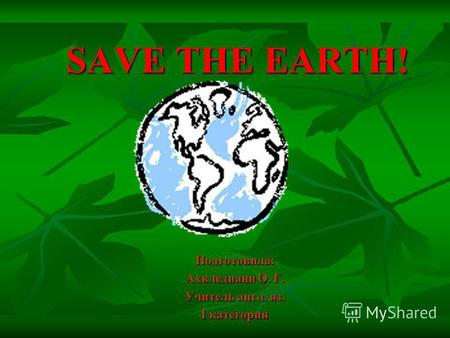 SAVE THE EARTH! SAVE THE EARTH! Подготовила: Ахвледиани О. Г. Учитель англ. яз. I категория.