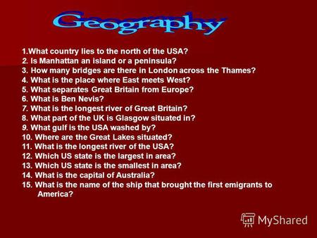 1.What country lies to the north of the USA? 2. Is Manhattan an island or a penin­sula? 3. How many bridges are there in London across the Thames? 4. What.