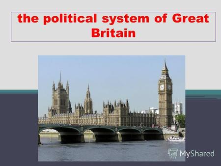 The political system of Great Britain. Great Britain is a parliamentary monarchy The Head of the State is Elizabeth II, but she doesnt rule, she has no.