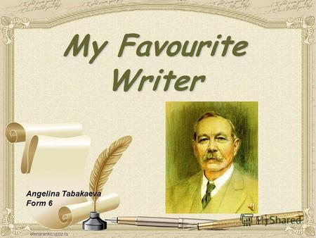 My Favourite Writer Angelina Tabakaeva Form 6. My name is Angelina. My name is Angelina. I have got a lot of hobbies, but the most important of them is.