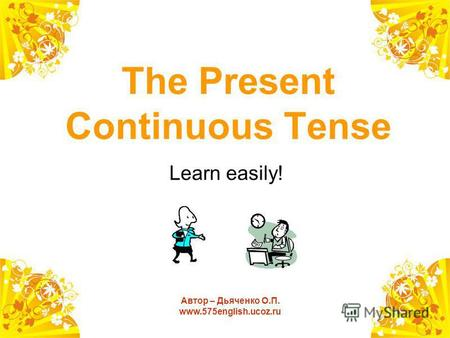 The Present Continuous Tense Learn easily! Автор – Дьяченко О.П. www.575english.ucoz.ru.