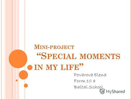 M INI - PROJECT S PECIAL MOMENTS IN MY LIFE Povarova Elena Form 10 a Baltai School.