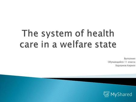 Выполнил Обучающийся 11 класса Харламов Кирилл. In a welfare state, medical insurance is organized by the Government and is compulsory.