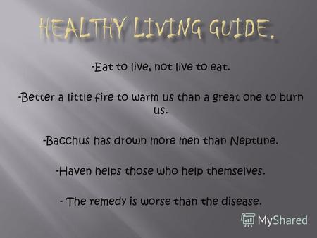 -Eat to live, not live to eat. -Better a little fire to warm us than a great one to burn us. -Bacchus has drown more men than Neptune. -Haven helps those.