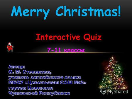 Merry Christmas! Interactive Quiz 7-11 классы. Цель презентации: Something to keep the kids busy and their mind off presents on Christmas Day, to change.