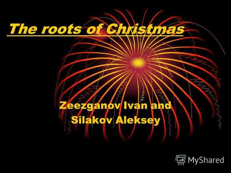 The roots of Christmas Zeezganov Ivan and Silakov Aleksey.