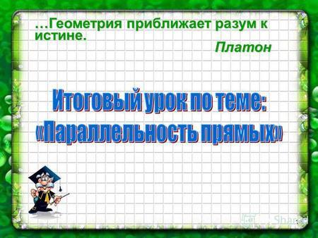 Презентация на тему Геометрия класс Параллельные прямые  1 Геометрия приближает разум к истине Платон 2 Цели урока Привести в систему