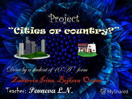 Project Cities or country? Done by a student of 10A form Zaharova Irina, Bojkova Oxana Zaharova Irina, Bojkova Oxana Teacher: Pevneva L.N.