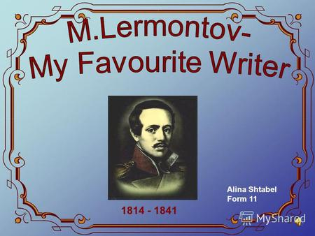 1814 - 1841 Alina Shtabel Form 11. When I speak about Russian literature, I cant but think about one of the most famous Russian authors – Mikhail Yurievich.