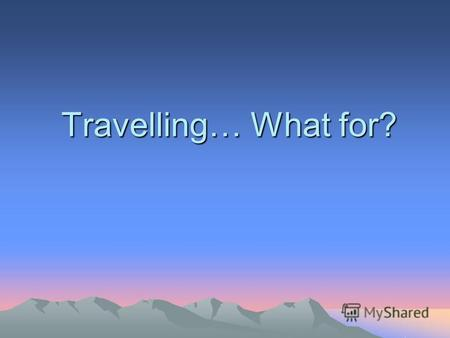 Travelling… What for?.. Every year a lot of people all over the world spend their holidays travelling.