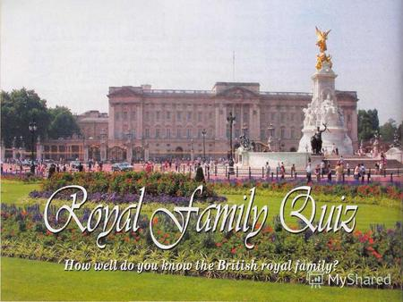 1. What is the family name of the present royal family? a) Smith b) Tudor c) Stuart d) Windsor.