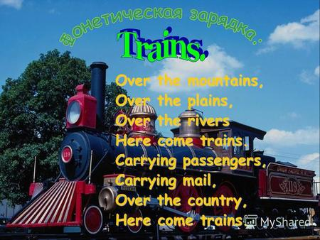 Over the mountains, Over the plains, Over the rivers Here come trains. Carrying passengers, Carrying mail, Over the country, Here come trains.