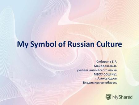 My Symbol of Russian Culture Сибирина Е.Р. Майорова Ю.В. учителя английского языка МБОУ СОШ 1 г.Александров Владимирская область.
