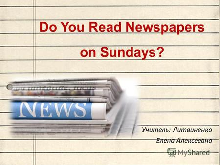 Do You Read Newspapers on Sundays? Учитель: Литвиненко Елена Алексеевна.