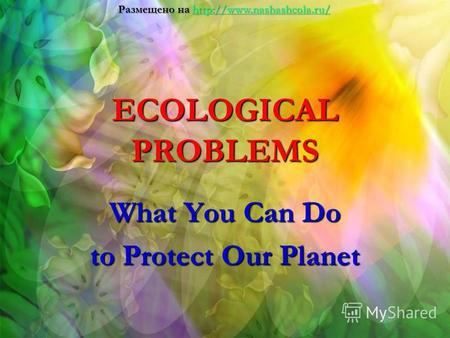 ECOLOGICAL PROBLEMS What You Can Do to Protect Our Planet Размещено на.