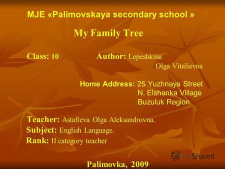 MJE «Palimovskaya secondary school » My Family Tree Class: 10 Author: Lepeshkina Olga Vitalievna Home Address: 25 Yuzhnaya Street N. Elshanka Village Buzuluk.