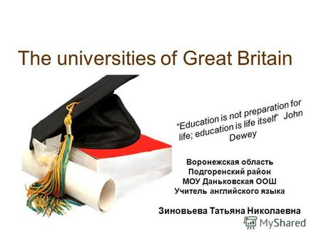 The universities of Great Britain Education is not preparation for life; education is life itself John Dewey Воронежская область Подгоренский район МОУ.