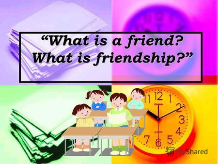 What is a friend? What is friendship?. With friendyou have a lot of fun. Afriendwill never let you down. Youll tell your secrets to yourfriend, And he.