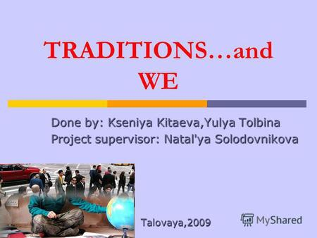 TRADITIONS…and WE Done by: Kseniya Kitaeva,Yulya Tolbina Project supervisor: Natal'ya Solodovnikova Talovaya,2009.