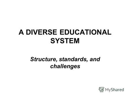 A DIVERSE EDUCATIONAL SYSTEM Structure, standards, and challenges.