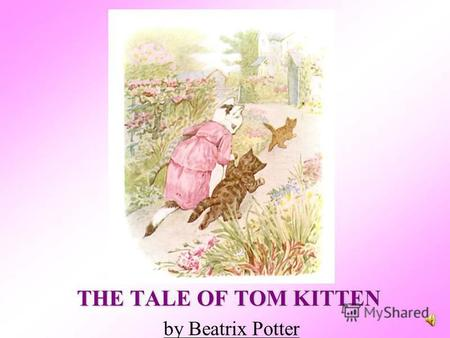 THE TALE OF TOM KITTEN by Beatrix Potter Once upon a time there were three little kittens, and their names were Mittens, Tom Kitten, and Moppet. They.