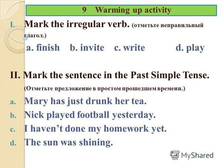 9 Warming up activity I. Mark the irregular verb. (отметьте неправильный глагол.) a. finish b. invite c. d. play II. Mark the sentence in the Past Simple.