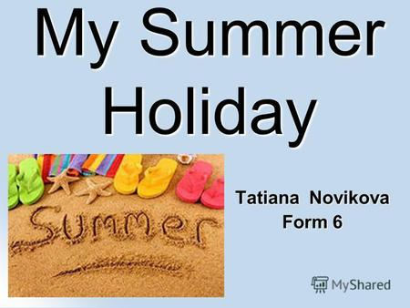 My Summer Holiday Tatiana Novikova Form 6. At the camp In summer I went to the camp with my classmates.We played basketball, listened to the music and.