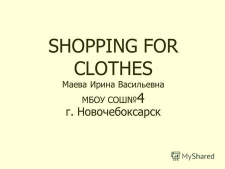 SHOPPING FOR CLOTHES Маева Ирина Васильевна МБОУ СОШ 4 г. Новочебоксарск.