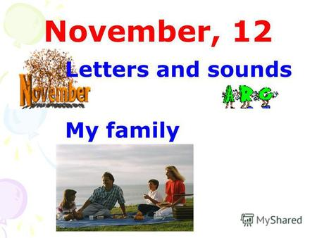 November, 12 Letters and sounds My family. mother my name America name Sam no Sally not sister.
