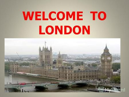 WELCOME TO LONDON. London is the capital of the United Kingdom. It is the largest city on the British Isles.