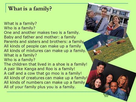 What is a family? Who is a family? One and another makes two is a family. Baby and father and mother: a family Parents and sisters and brothers: a family.