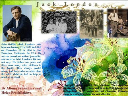 John Griffith «Jack London» was born on January 12 in 1876 and died on November 22 in 1916 in San Francisco, California, the USA. He was an American author,