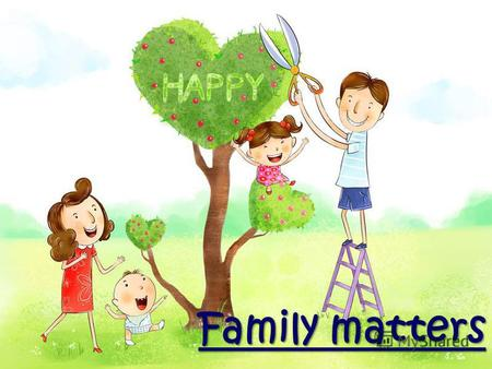 Family matters. All unhappy families are unhappy differently, But all happy families are alike.