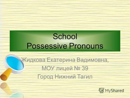 School Possessive Pronouns Жидкова Екатерина Вадимовна, МОУ лицей 39 Город Нижний Тагил.