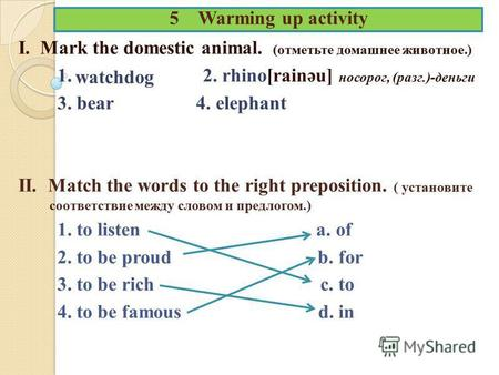 5 Warming up activity I. Mark the domestic animal. (отметьте домашнее животное.) 1. 2. rhino[rainәu] носорог, (разг.)-деньги 3. bear 4. elephant II. Match.