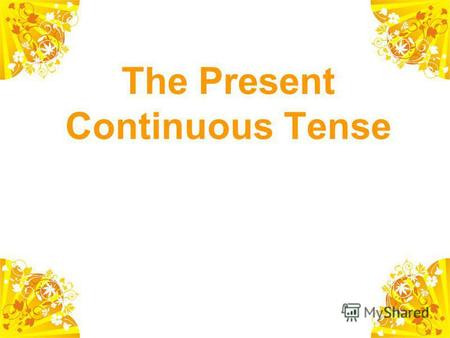 The Present Continuous Tense V-ing Play – playing Make – making Sit – sitting Lie – lying.