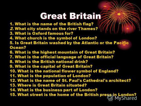 Great Britain 1. What is the name of the British flag? 2. What city stands on the river Thames? 3. What is Oxford famous for? 4. What church is the symbol.