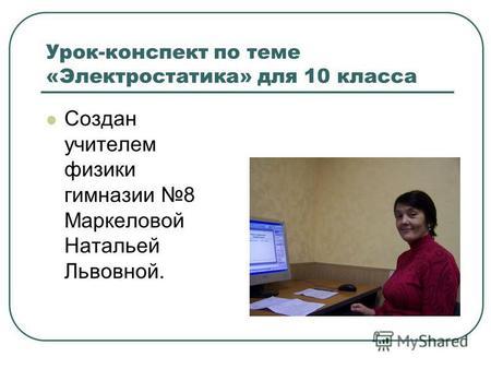 Урок-конспект по теме «Электростатика» для 10 класса Создан учителем физики гимназии 8 Маркеловой Натальей Львовной.